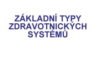 ZKLADN TYPY ZDRAVOTNICKCH SYSTM Zkladn typy zdravotnickch systm
