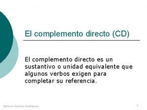 El complemento directo CD El complemento directo es