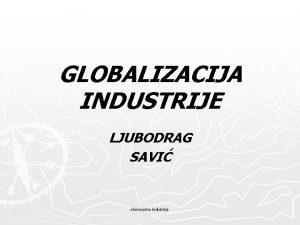 GLOBALIZACIJA INDUSTRIJE LJUBODRAG SAVI ekonomika industrije GLOBALIZACIJA INDUSTRIJE