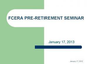 FCERA PRERETIREMENT SEMINAR January 17 2013 PRESENTATION TOPICS