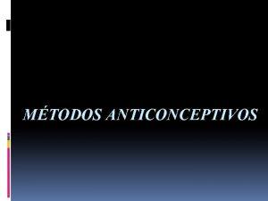 MTODOS ANTICONCEPTIVOS Mtodo enticonceptivo Un mtodo anticonceptivo es