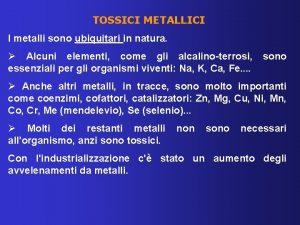 TOSSICI METALLICI I metalli sono ubiquitari in natura