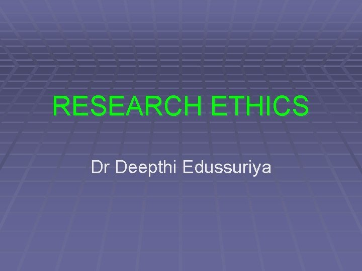 RESEARCH ETHICS Dr Deepthi Edussuriya OBJECTIVES Discuss what
