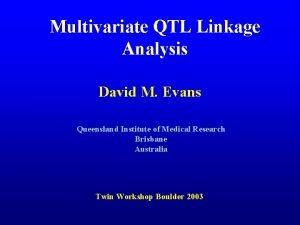 Multivariate QTL Linkage Analysis David M Evans Queensland