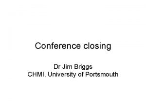 Conference closing Dr Jim Briggs CHMI University of