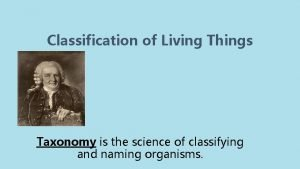 Classification of Living Things Taxonomy is the science