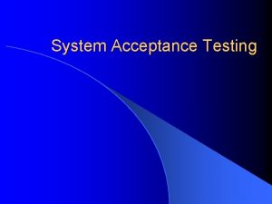 System Acceptance Testing Sistem Acceptance Test Bertujuan untuk