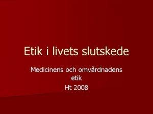 Etik i livets slutskede Medicinens och omvrdnadens etik