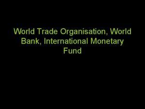 World Trade Organisation World Bank International Monetary Fund