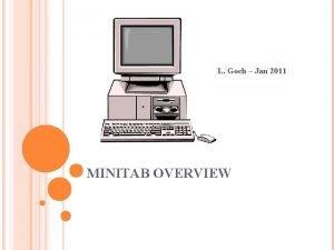 L Goch Jan 2011 MINITAB OVERVIEW AGENDA Why