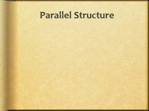 Parallel Structure Use Parallel Structure Parallel structure means