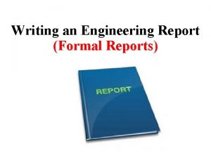 Writing an Engineering Report Formal Reports Reports are