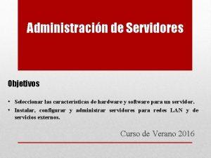 Administracin de Servidores Objetivos Seleccionar las caractersticas de