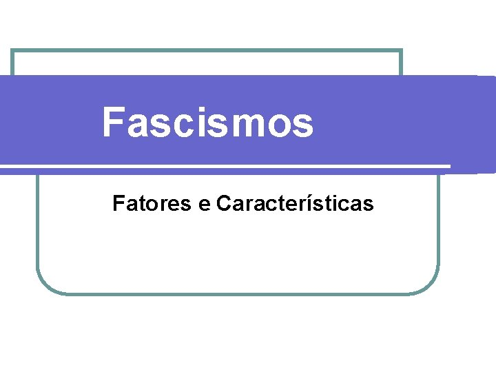 Fascismos Fatores e Caractersticas Fascismos Fatores l l