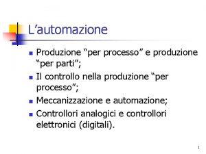 Lautomazione n n Produzione per processo e produzione