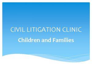 CIVIL LITIGATION CLINIC Children and Families CIVIL LITIGATION