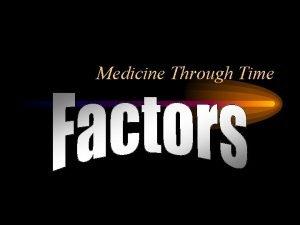 Medicine Through Time What are factors Factors are