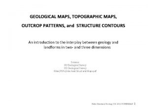 GEOLOGICAL MAPS TOPOGRAPHIC MAPS OUTCROP PATTERNS and STRUCTURE