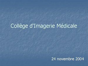 Collge dImagerie Mdicale 24 novembre 2004 Imagerie Mdicale