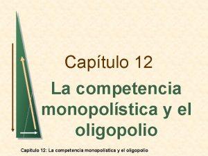 Captulo 12 La competencia monopolstica y el oligopolio