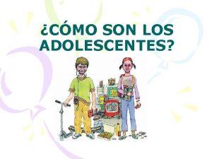 CMO SON LOS ADOLESCENTES Cmo son los adolescentes