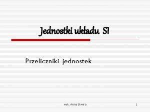 Jednostki ukadu SI Przeliczniki jednostek wyk Anna Skwira