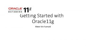 Getting Started with Oracle 11 g Abeer bin