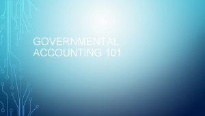 GOVERNMENTAL ACCOUNTING 101 AGENDA Class Designed for NEWBIES