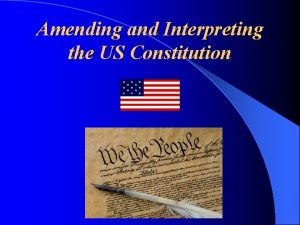 Amending and Interpreting the US Constitution There are