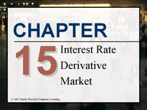 CHAPTER 15 Interest Rate Derivative Market Chapter Objectives