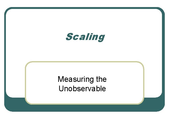 Scaling Measuring the Unobservable Scaling l Scaling involves