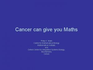 Cancer can give you Maths Philip K Maini