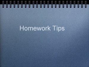 Homework Tips Homework The primary purpose of homework