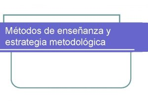 Mtodos de enseanza y estrategia metodolgica Objetivos Definir