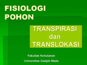 FISIOLOGI POHON TRANSPIRASI dan TRANSLOKASI Fakultas Kehutanan Universitas