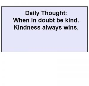 Daily Thought When in doubt be kind Kindness