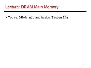 Lecture DRAM Main Memory Topics DRAM intro and
