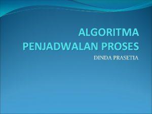 ALGORITMA PENJADWALAN PROSES DINDA PRASETIA Algoritma Penjadwalan Proses