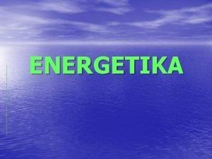 ENERGETIKA Kaj je energetika Energetika je sistematino podroje
