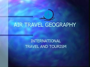 AIR TRAVEL GEOGRAPHY INTERNATIONAL TRAVEL AND TOURISM OBJECTIVES