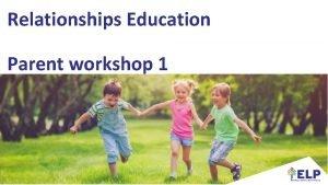 Relationships Education Parent workshop 1 Housekeeping Parent workshop