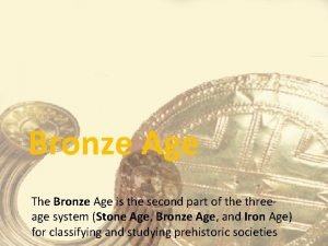 Bronze Age The Bronze Age is the second