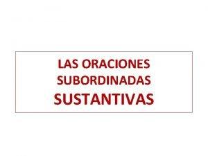 LAS ORACIONES SUBORDINADAS SUSTANTIVAS ORACIONES SUBORDINADAS SUSTANTIVAS CARACTERSTICAS