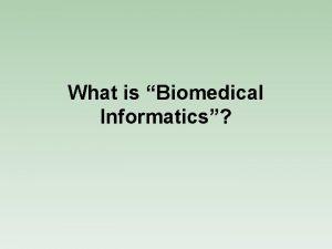 What is Biomedical Informatics Biomedical Informatics Biomedical informatics