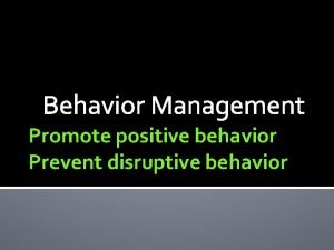 Behavior Management Promote positive behavior Prevent disruptive behavior