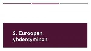 2 Euroopan yhdentyminen YHDENTYMINEN ALKAA 2 MS n