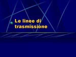 Le linee di trasmissione Le LINEE DI TRASMISSIONE