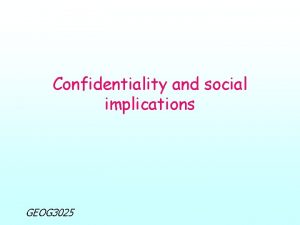 Confidentiality and social implications GEOG 3025 Confidentiality and