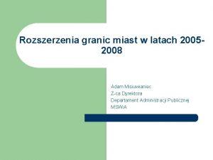 Rozszerzenia granic miast w latach 20052008 Adam Misiuwianiec
