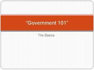 Government 101 The Basics Government v Politics Governmentthe